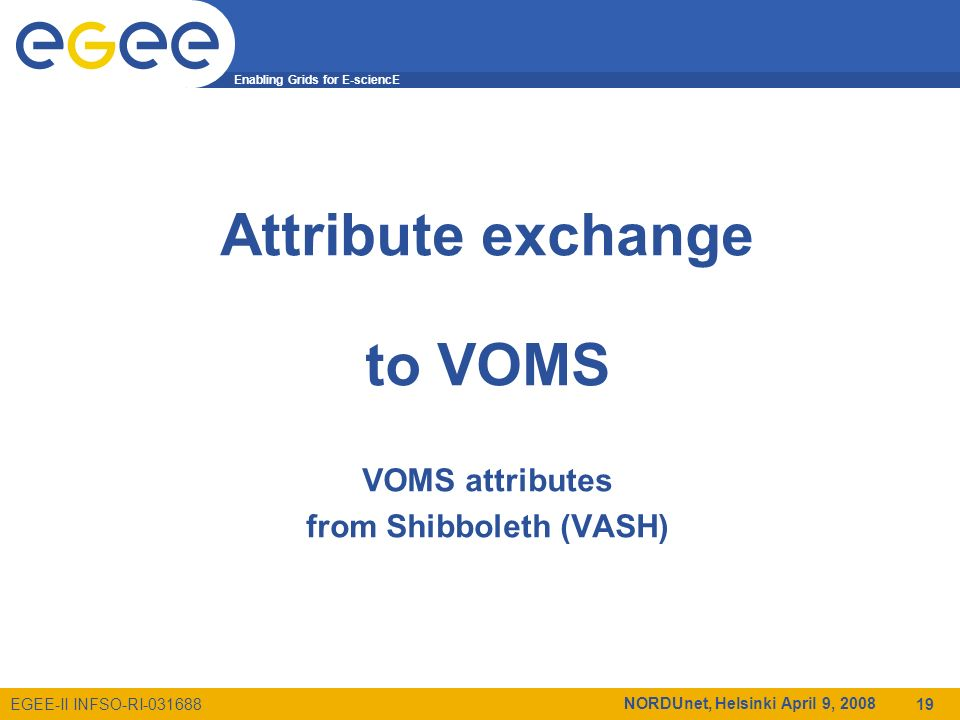 Enabling Grids for E-sciencE EGEE-II INFSO-RI-031688 NORDUnet, Helsinki April 9, 2008 19 Attribute exchange to VOMS VOMS attributes from Shibboleth (VASH)
