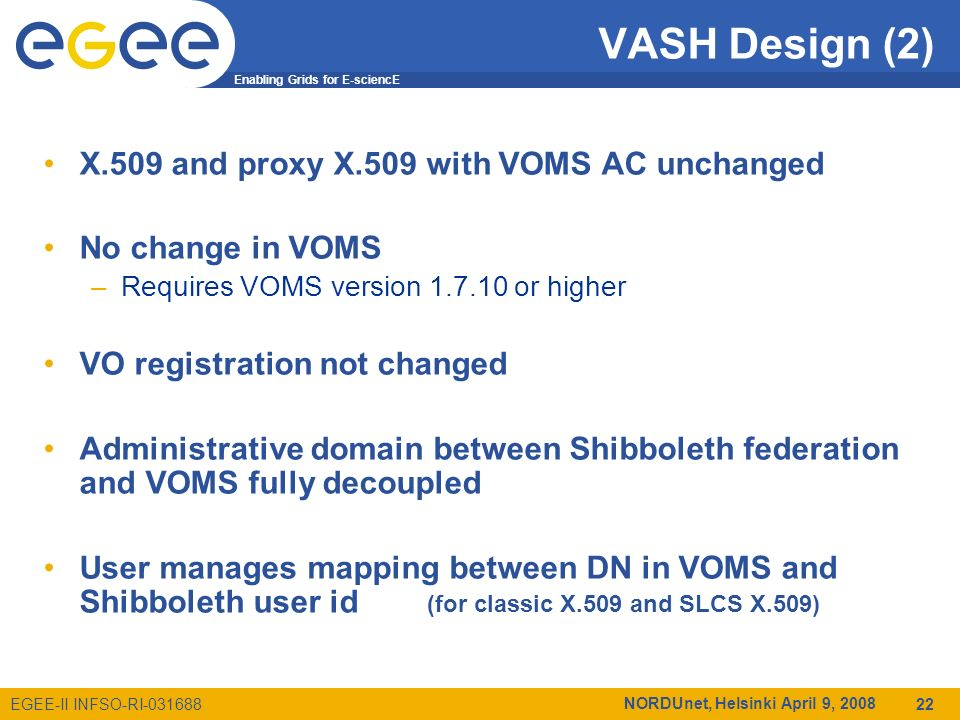 Enabling Grids for E-sciencE EGEE-II INFSO-RI-031688 NORDUnet, Helsinki April 9, 2008 22 VASH Design (2) X.509 and proxy X.509 with VOMS AC unchanged No change in VOMS –Requires VOMS version 1.7.10 or higher VO registration not changed Administrative domain between Shibboleth federation and VOMS fully decoupled User manages mapping between DN in VOMS and Shibboleth user id (for classic X.509 and SLCS X.509)