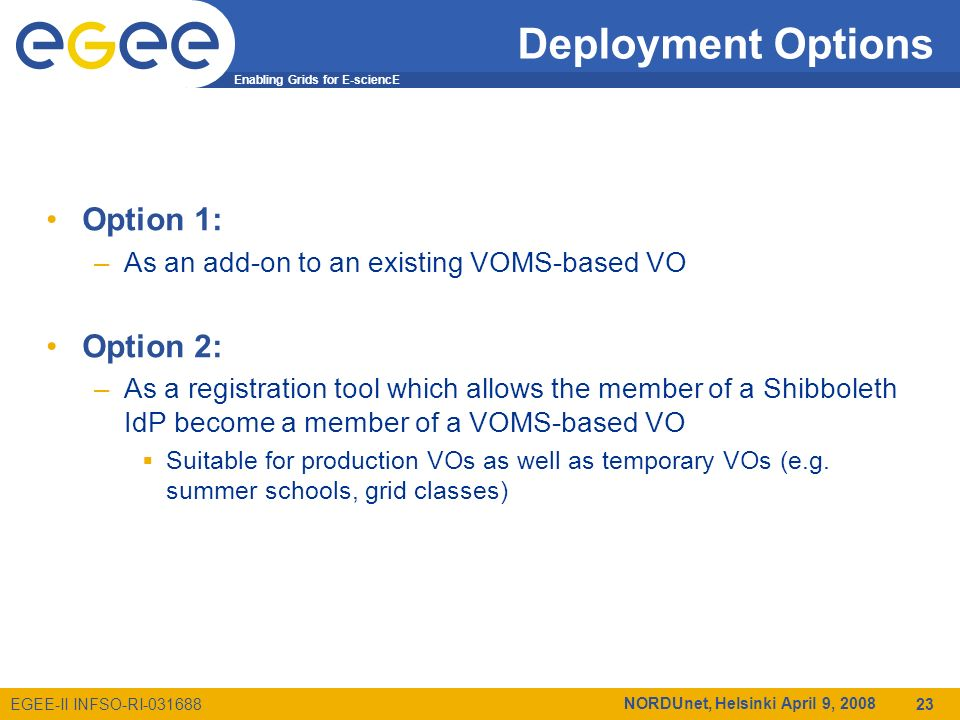 Enabling Grids for E-sciencE EGEE-II INFSO-RI-031688 NORDUnet, Helsinki April 9, 2008 23 Deployment Options Option 1: –As an add-on to an existing VOMS-based VO Option 2: –As a registration tool which allows the member of a Shibboleth IdP become a member of a VOMS-based VO Suitable for production VOs as well as temporary VOs (e.g.