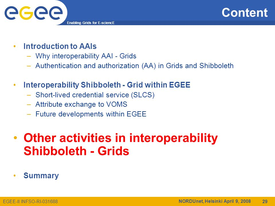 Enabling Grids for E-sciencE EGEE-II INFSO-RI-031688 NORDUnet, Helsinki April 9, 2008 29 Content Introduction to AAIs –Why interoperability AAI - Grids –Authentication and authorization (AA) in Grids and Shibboleth Interoperability Shibboleth - Grid within EGEE –Short-lived credential service (SLCS) –Attribute exchange to VOMS –Future developments within EGEE Other activities in interoperability Shibboleth - Grids Summary
