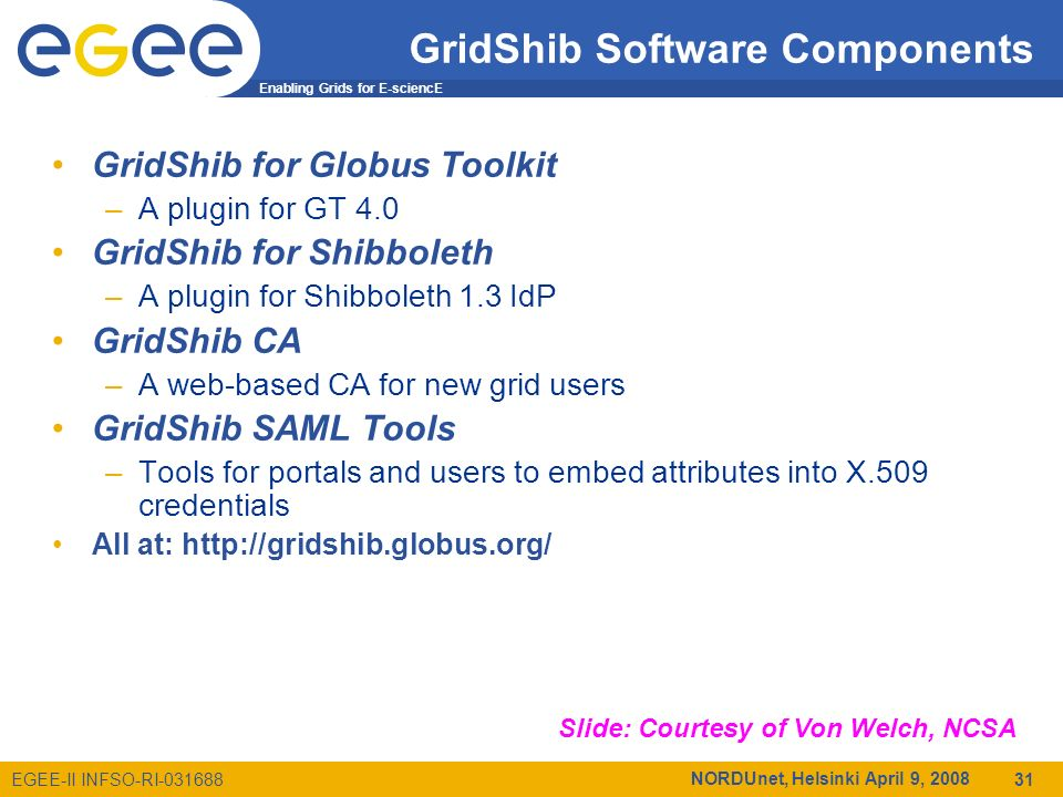 Enabling Grids for E-sciencE EGEE-II INFSO-RI-031688 NORDUnet, Helsinki April 9, 2008 31 GridShib Software Components GridShib for Globus Toolkit –A plugin for GT 4.0 GridShib for Shibboleth –A plugin for Shibboleth 1.3 IdP GridShib CA –A web-based CA for new grid users GridShib SAML Tools –Tools for portals and users to embed attributes into X.509 credentials All at: http://gridshib.globus.org/ Slide: Courtesy of Von Welch, NCSA