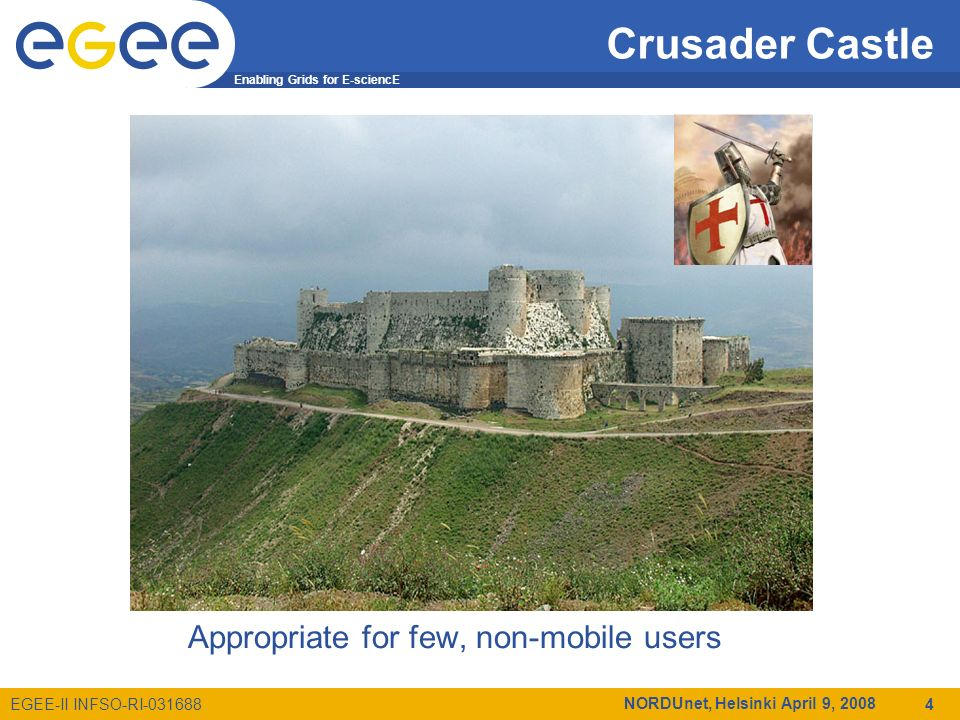 Enabling Grids for E-sciencE EGEE-II INFSO-RI-031688 NORDUnet, Helsinki April 9, 2008 4 Crusader Castle Appropriate for few, non-mobile users