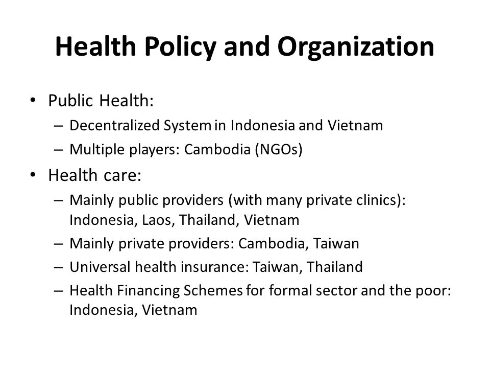 Health Policy and Organization Public Health: – Decentralized System in Indonesia and Vietnam – Multiple players: Cambodia (NGOs) Health care: – Mainly public providers (with many private clinics): Indonesia, Laos, Thailand, Vietnam – Mainly private providers: Cambodia, Taiwan – Universal health insurance: Taiwan, Thailand – Health Financing Schemes for formal sector and the poor: Indonesia, Vietnam