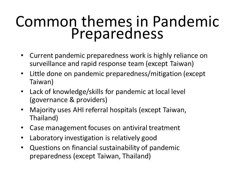 Common themes in Pandemic Preparedness Current pandemic preparedness work is highly reliance on surveillance and rapid response team (except Taiwan) Little done on pandemic preparedness/mitigation (except Taiwan) Lack of knowledge/skills for pandemic at local level (governance & providers) Majority uses AHI referral hospitals (except Taiwan, Thailand) Case management focuses on antiviral treatment Laboratory investigation is relatively good Questions on financial sustainability of pandemic preparedness (except Taiwan, Thailand)