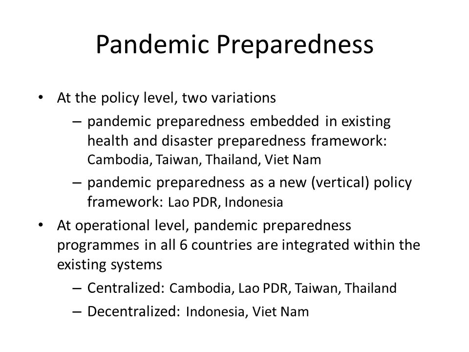 Pandemic Preparedness At the policy level, two variations – pandemic preparedness embedded in existing health and disaster preparedness framework: Cambodia, Taiwan, Thailand, Viet Nam – pandemic preparedness as a new (vertical) policy framework: Lao PDR, Indonesia At operational level, pandemic preparedness programmes in all 6 countries are integrated within the existing systems – Centralized: Cambodia, Lao PDR, Taiwan, Thailand – Decentralized: Indonesia, Viet Nam