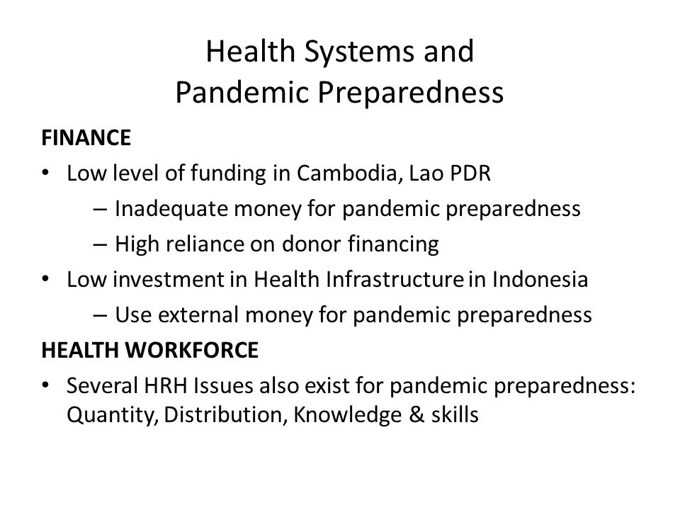 Health Systems and Pandemic Preparedness FINANCE Low level of funding in Cambodia, Lao PDR – Inadequate money for pandemic preparedness – High reliance on donor financing Low investment in Health Infrastructure in Indonesia – Use external money for pandemic preparedness HEALTH WORKFORCE Several HRH Issues also exist for pandemic preparedness: Quantity, Distribution, Knowledge & skills