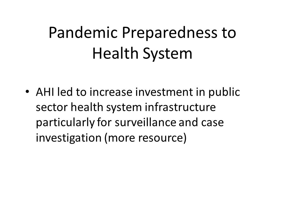 Pandemic Preparedness to Health System AHI led to increase investment in public sector health system infrastructure particularly for surveillance and case investigation (more resource)