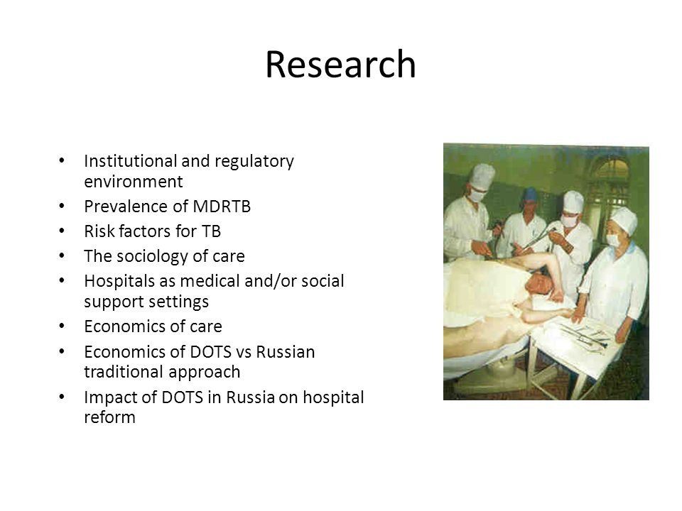 Research Institutional and regulatory environment Prevalence of MDRTB Risk factors for TB The sociology of care Hospitals as medical and/or social support settings Economics of care Economics of DOTS vs Russian traditional approach Impact of DOTS in Russia on hospital reform