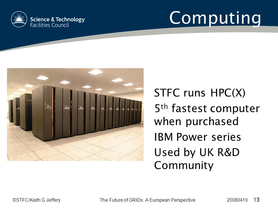 ©STFC/Keith G JefferyThe Future of GRIDs: A European Perspective 20080410 13 Computing STFC runs HPC(X) 5 th fastest computer when purchased IBM Power series Used by UK R&D Community
