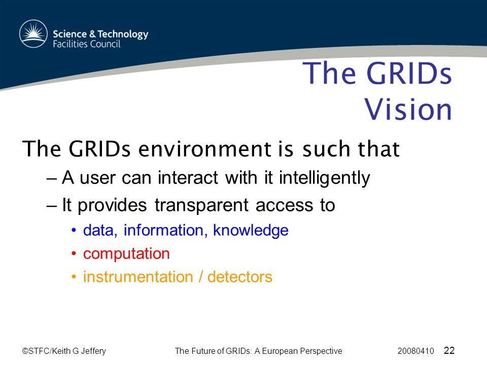 ©STFC/Keith G JefferyThe Future of GRIDs: A European Perspective 20080410 22 The GRIDs Vision The GRIDs environment is such that –A user can interact with it intelligently –It provides transparent access to data, information, knowledge computation instrumentation / detectors