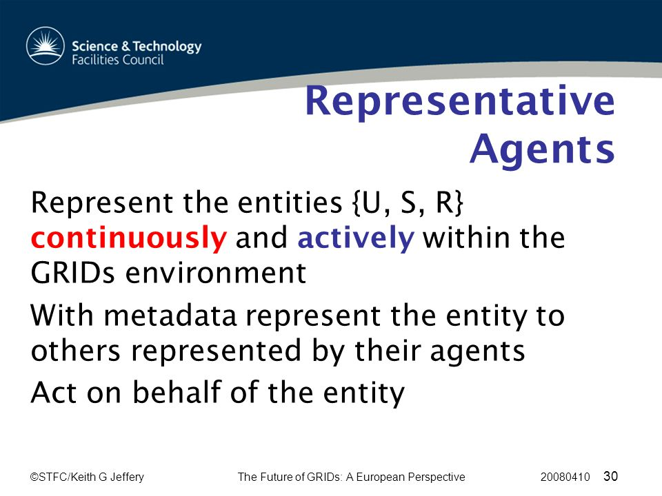 ©STFC/Keith G JefferyThe Future of GRIDs: A European Perspective 20080410 30 Representative Agents Represent the entities {U, S, R} continuously and actively within the GRIDs environment With metadata represent the entity to others represented by their agents Act on behalf of the entity