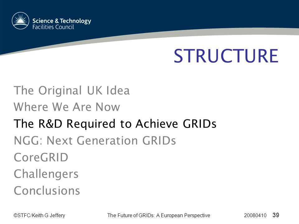 ©STFC/Keith G JefferyThe Future of GRIDs: A European Perspective 20080410 39 STRUCTURE The Original UK Idea Where We Are Now The R&D Required to Achieve GRIDs NGG: Next Generation GRIDs CoreGRID Challengers Conclusions