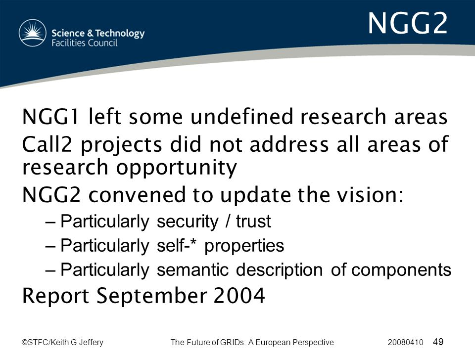 ©STFC/Keith G JefferyThe Future of GRIDs: A European Perspective 20080410 49 NGG2 NGG1 left some undefined research areas Call2 projects did not address all areas of research opportunity NGG2 convened to update the vision: –Particularly security / trust –Particularly self-* properties –Particularly semantic description of components Report September 2004