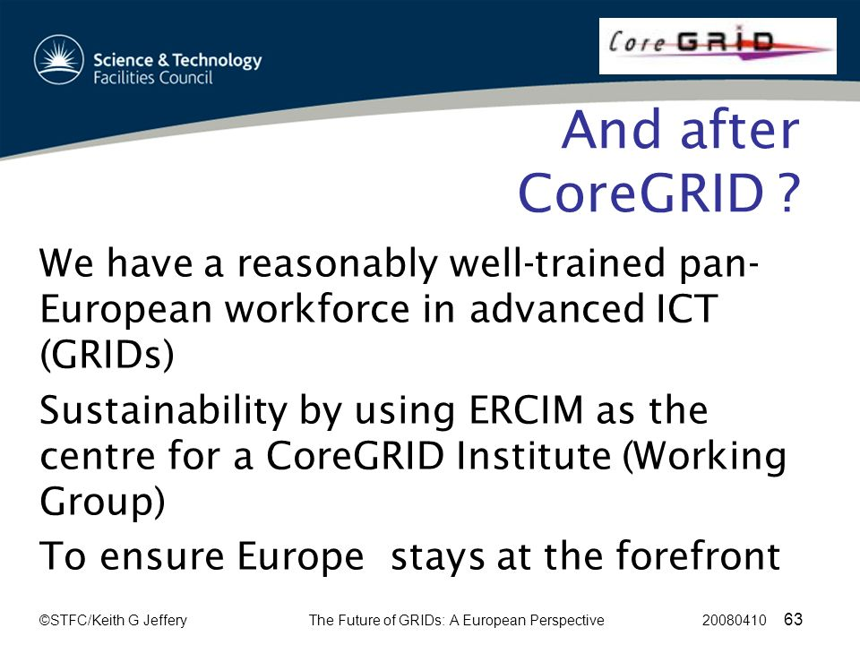 ©STFC/Keith G JefferyThe Future of GRIDs: A European Perspective 20080410 63 And after CoreGRID .