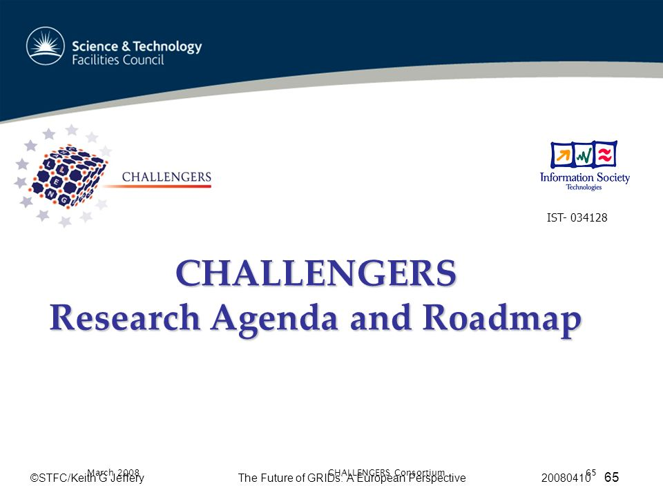 ©STFC/Keith G JefferyThe Future of GRIDs: A European Perspective 20080410 65 March 2008CHALLENGERS Consortium65 CHALLENGERS Research Agenda and Roadmap IST- 034128
