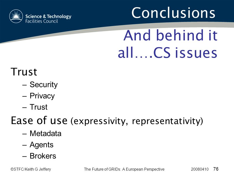 ©STFC/Keith G JefferyThe Future of GRIDs: A European Perspective 20080410 76 And behind it all….CS issues Trust –Security –Privacy –Trust Ease of use (expressivity, representativity) –Metadata –Agents –Brokers Conclusions
