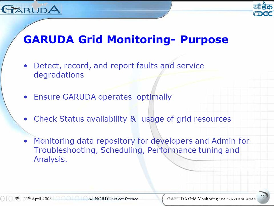 12 9 th – 11 th April 2008 24 th NORDUnet conferenceGARUDA Grid Monitoring : PARYAVEKSHANAM GARUDA Grid Monitoring- Purpose Detect, record, and report faults and service degradations Ensure GARUDA operates optimally Check Status availability & usage of grid resources Monitoring data repository for developers and Admin for Troubleshooting, Scheduling, Performance tuning and Analysis.