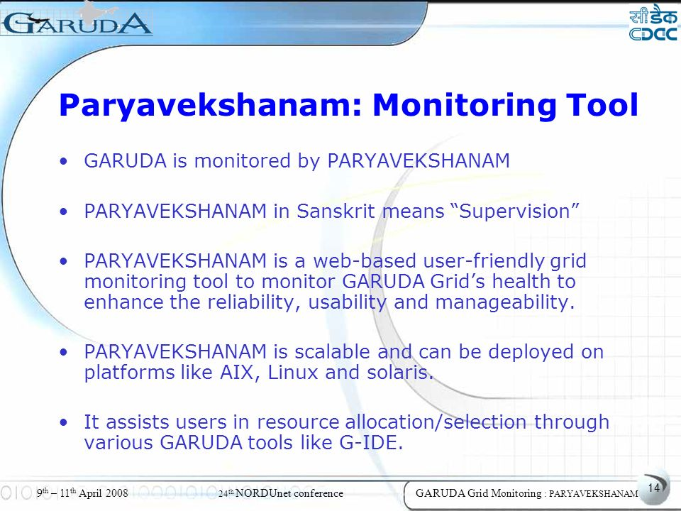 14 9 th – 11 th April 2008 24 th NORDUnet conferenceGARUDA Grid Monitoring : PARYAVEKSHANAM Paryavekshanam: Monitoring Tool GARUDA is monitored by PARYAVEKSHANAM PARYAVEKSHANAM in Sanskrit means Supervision PARYAVEKSHANAM is a web-based user-friendly grid monitoring tool to monitor GARUDA Grids health to enhance the reliability, usability and manageability.