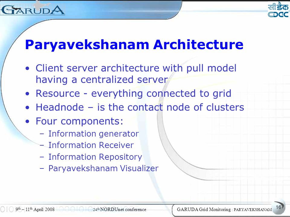 16 9 th – 11 th April 2008 24 th NORDUnet conferenceGARUDA Grid Monitoring : PARYAVEKSHANAM Paryavekshanam Architecture Client server architecture with pull model having a centralized server Resource - everything connected to grid Headnode – is the contact node of clusters Four components: –Information generator –Information Receiver –Information Repository –Paryavekshanam Visualizer