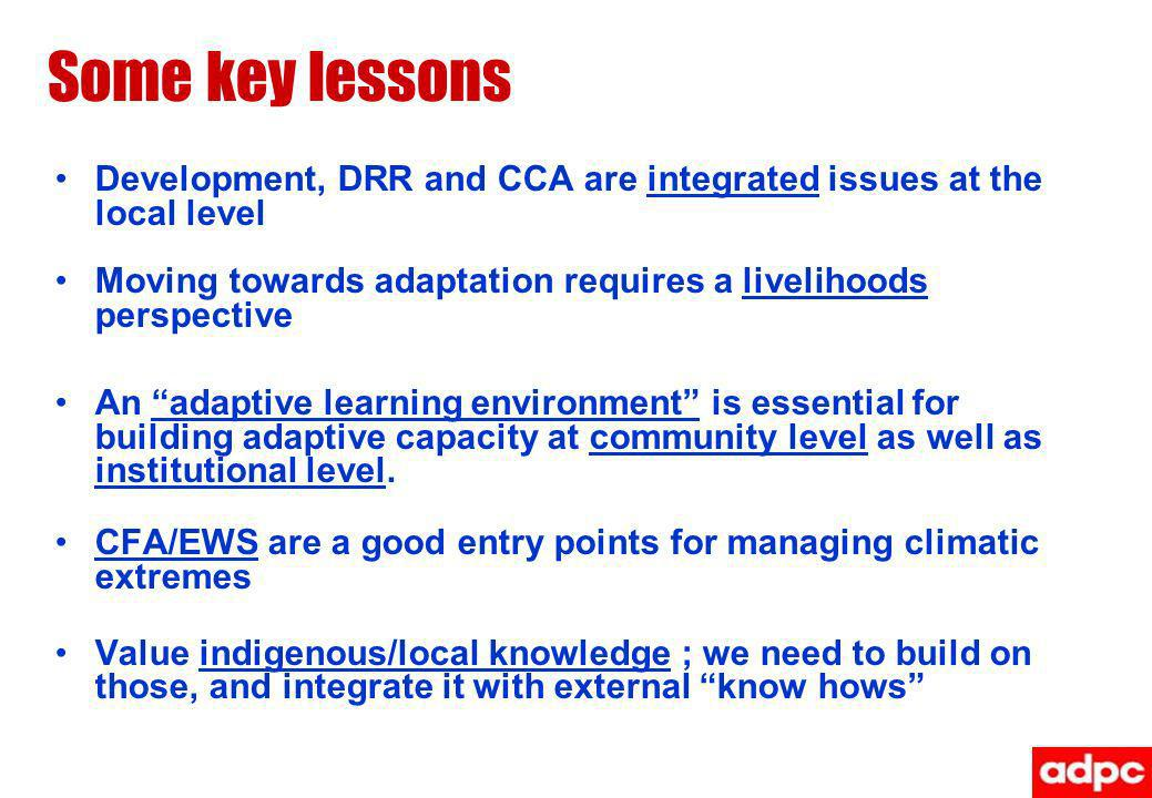 Some key lessons Development, DRR and CCA are integrated issues at the local level Moving towards adaptation requires a livelihoods perspective An adaptive learning environment is essential for building adaptive capacity at community level as well as institutional level.