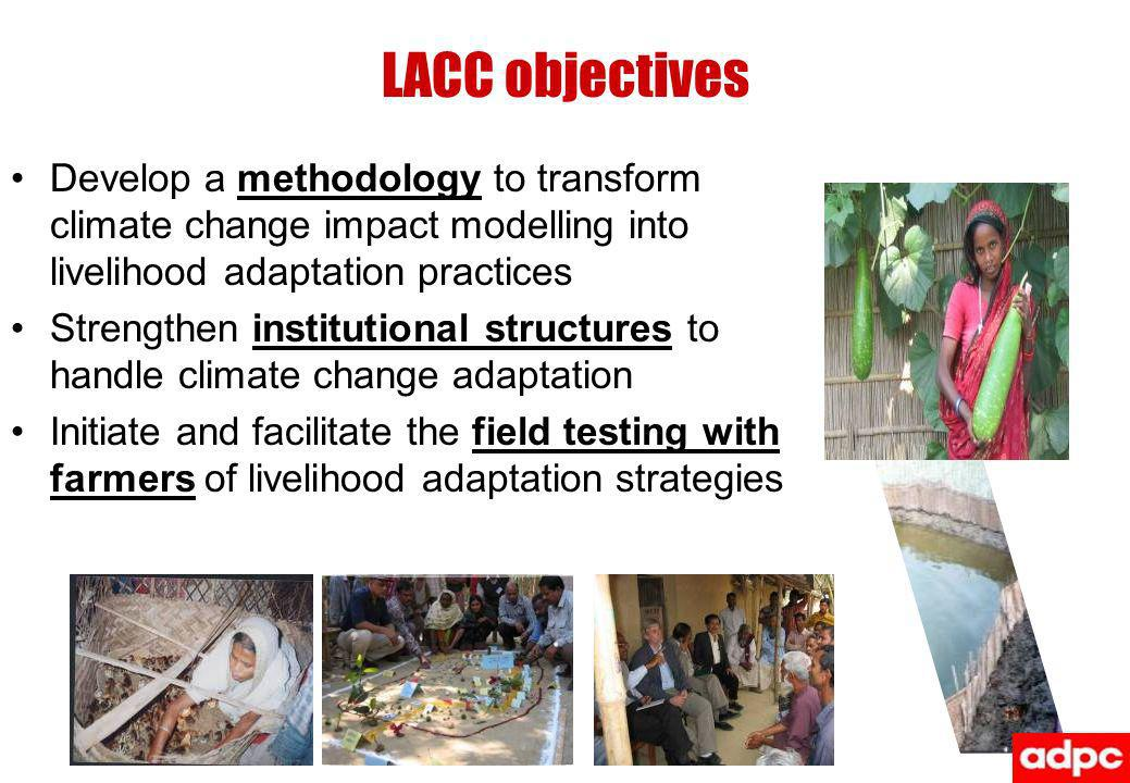 LACC objectives Develop a methodology to transform climate change impact modelling into livelihood adaptation practices Strengthen institutional structures to handle climate change adaptation Initiate and facilitate the field testing with farmers of livelihood adaptation strategies