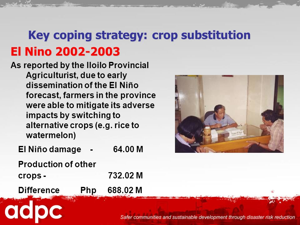 El Nino As reported by the Iloilo Provincial Agriculturist, due to early dissemination of the El Niño forecast, farmers in the province were able to mitigate its adverse impacts by switching to alternative crops (e.g.