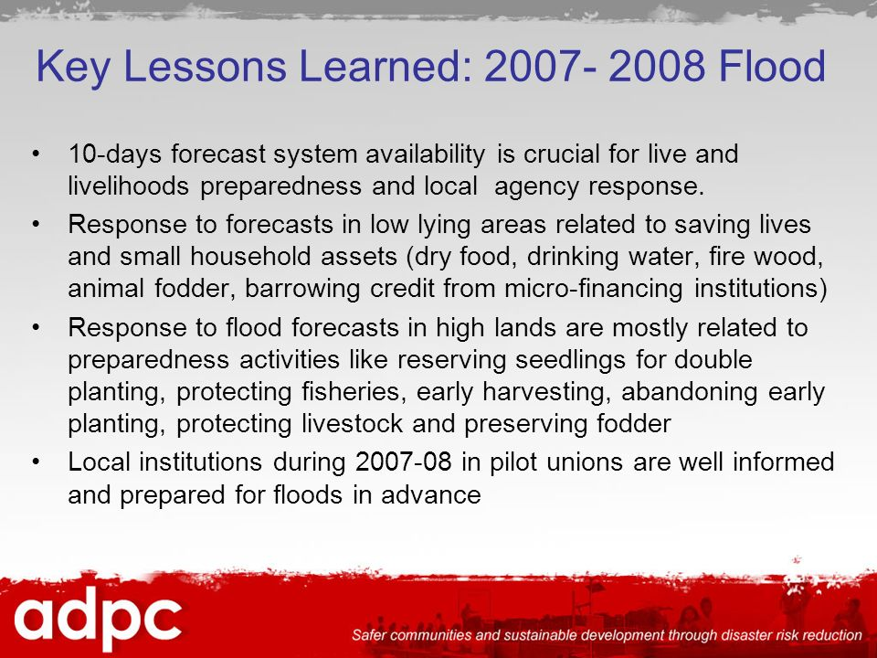 Key Lessons Learned: Flood 10-days forecast system availability is crucial for live and livelihoods preparedness and local agency response.