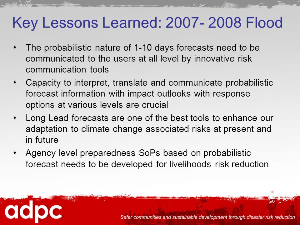 The probabilistic nature of 1-10 days forecasts need to be communicated to the users at all level by innovative risk communication tools Capacity to interpret, translate and communicate probabilistic forecast information with impact outlooks with response options at various levels are crucial Long Lead forecasts are one of the best tools to enhance our adaptation to climate change associated risks at present and in future Agency level preparedness SoPs based on probabilistic forecast needs to be developed for livelihoods risk reduction Key Lessons Learned: Flood
