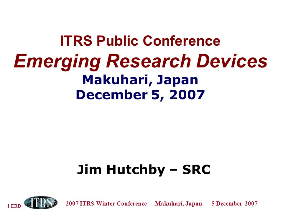 1 ERD 2007 ITRS Winter Conference – Makuhari, Japan – 5 December 2007 ITRS Public Conference Emerging Research Devices Makuhari, Japan December 5, 2007 Jim Hutchby – SRC