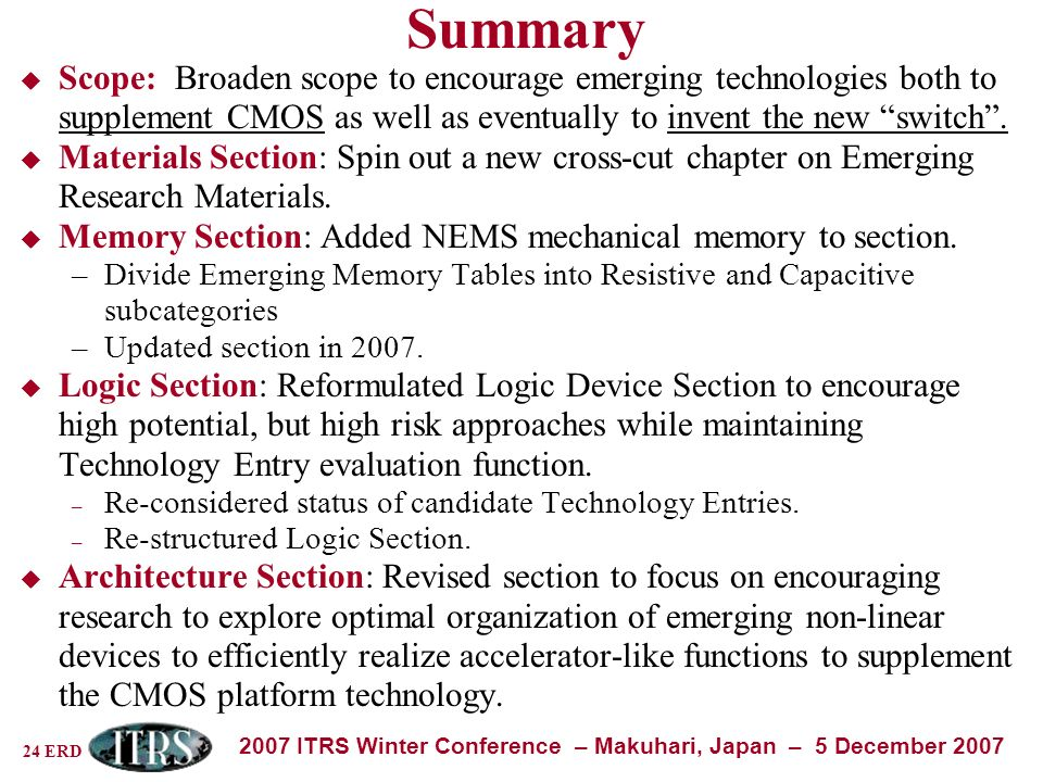 24 ERD 2007 ITRS Winter Conference – Makuhari, Japan – 5 December 2007 Summary Scope: Broaden scope to encourage emerging technologies both to supplement CMOS as well as eventually to invent the new switch.