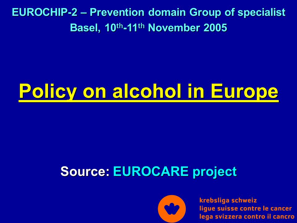 Policy on alcohol in Europe Source: EUROCARE project EUROCHIP-2 – Prevention domain Group of specialist Basel, 10 th -11 th November 2005