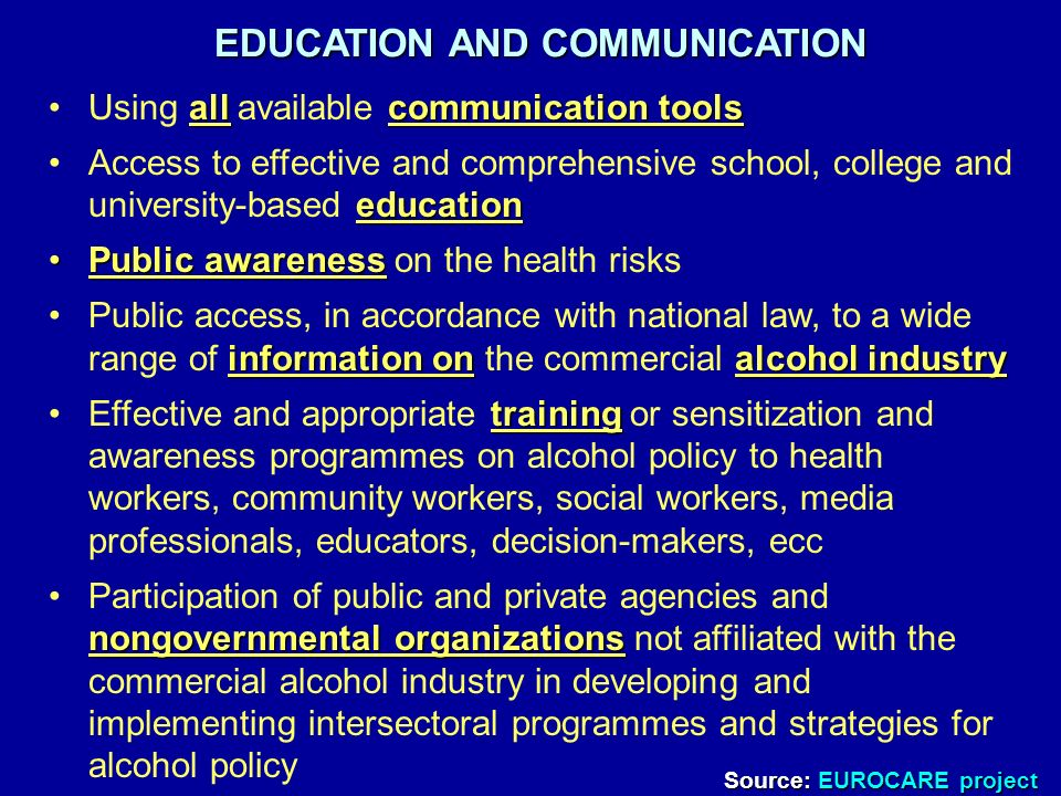 EDUCATION AND COMMUNICATION allcommunication toolsUsing all available communication tools educationAccess to effective and comprehensive school, college and university-based education Public awarenessPublic awareness on the health risks information onalcohol industryPublic access, in accordance with national law, to a wide range of information on the commercial alcohol industry trainingEffective and appropriate training or sensitization and awareness programmes on alcohol policy to health workers, community workers, social workers, media professionals, educators, decision-makers, ecc nongovernmental organizationsParticipation of public and private agencies and nongovernmental organizations not affiliated with the commercial alcohol industry in developing and implementing intersectoral programmes and strategies for alcohol policy Source: EUROCARE project