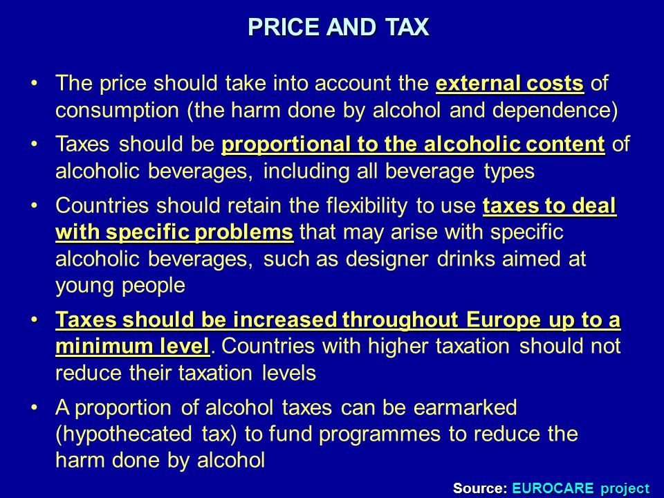 PRICE AND TAX external costsThe price should take into account the external costs of consumption (the harm done by alcohol and dependence) proportional to the alcoholic contentTaxes should be proportional to the alcoholic content of alcoholic beverages, including all beverage types taxes to deal with specific problemsCountries should retain the flexibility to use taxes to deal with specific problems that may arise with specific alcoholic beverages, such as designer drinks aimed at young people Taxes should be increased throughout Europe up to a minimum levelTaxes should be increased throughout Europe up to a minimum level.