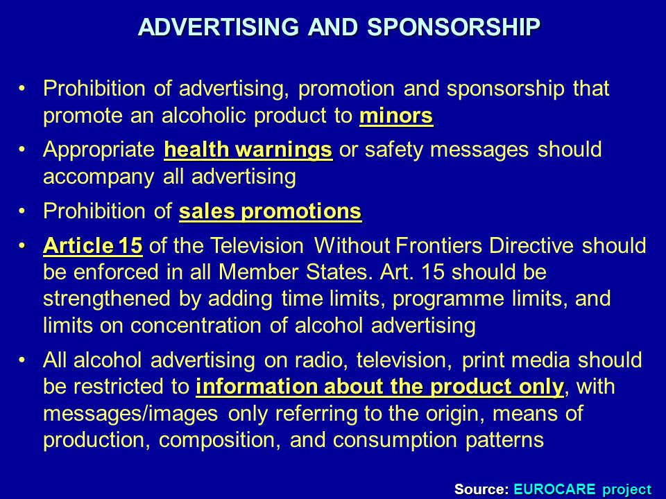 ADVERTISING AND SPONSORSHIP minorsProhibition of advertising, promotion and sponsorship that promote an alcoholic product to minors health warningsAppropriate health warnings or safety messages should accompany all advertising sales promotionsProhibition of sales promotions Article 15Article 15 of the Television Without Frontiers Directive should be enforced in all Member States.
