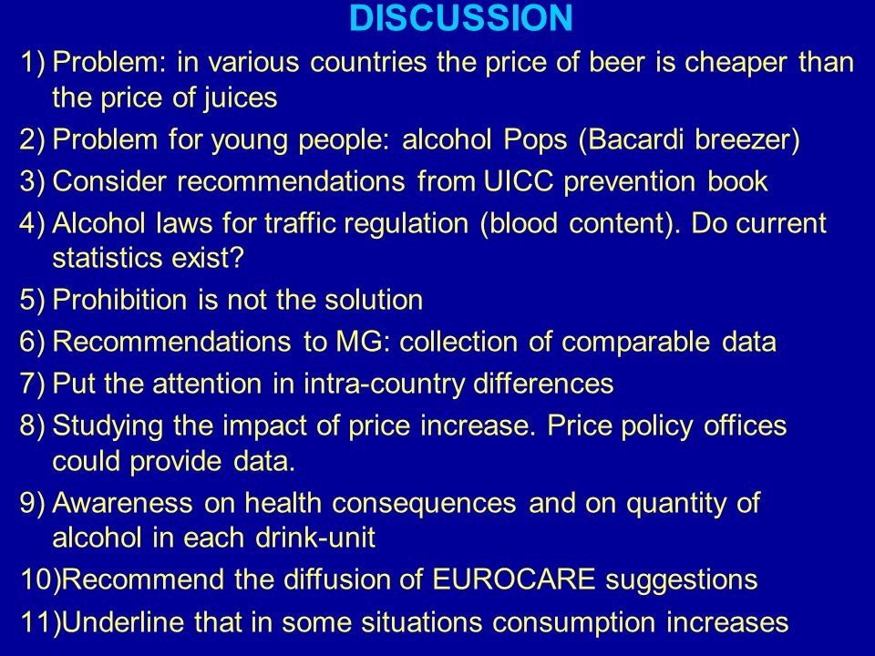 1)Problem: in various countries the price of beer is cheaper than the price of juices 2)Problem for young people: alcohol Pops (Bacardi breezer) 3)Consider recommendations from UICC prevention book 4)Alcohol laws for traffic regulation (blood content).