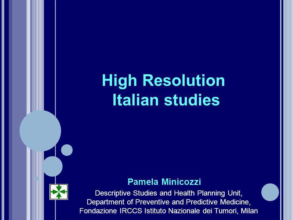 High Resolution Italian studies Pamela Minicozzi Descriptive Studies and Health Planning Unit, Department of Preventive and Predictive Medicine, Fondazione IRCCS Istituto Nazionale dei Tumori, Milan