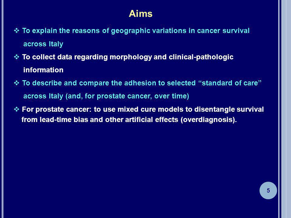 Aims To explain the reasons of geographic variations in cancer survival across Italy To collect data regarding morphology and clinical-pathologic information To describe and compare the adhesion to selected standard of care across Italy (and, for prostate cancer, over time) For prostate cancer: to use mixed cure models to disentangle survival from lead-time bias and other artificial effects (overdiagnosis).