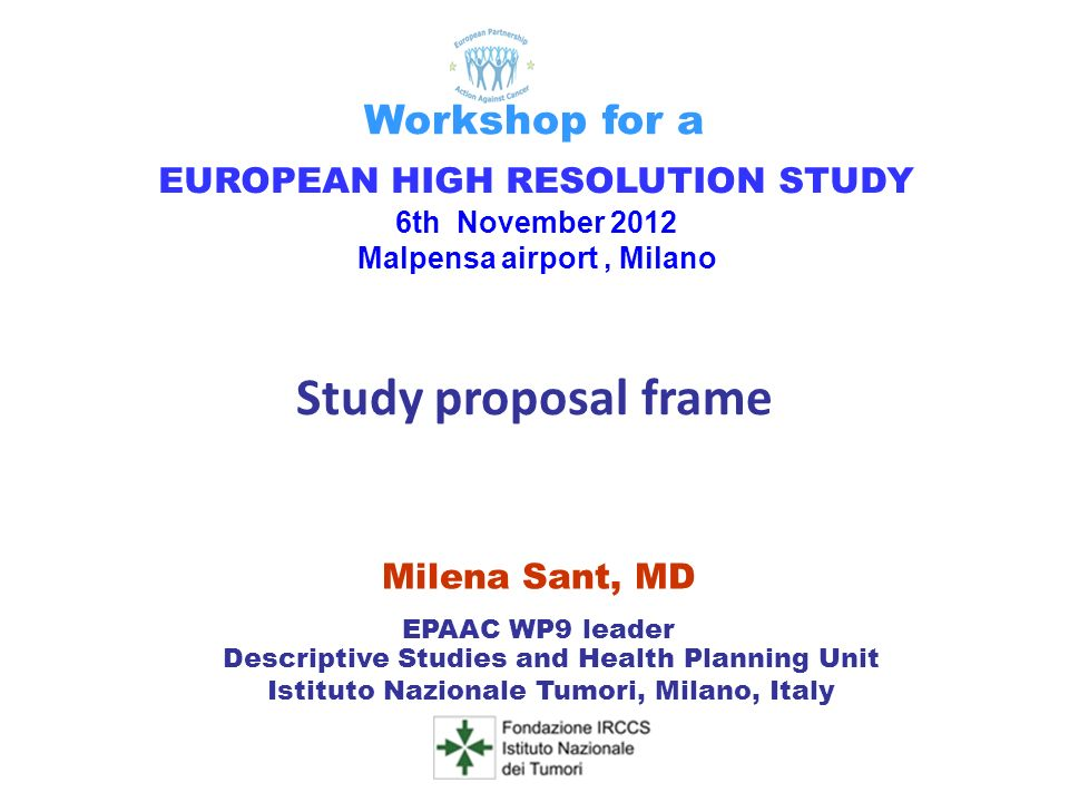 Milena Sant, MD EPAAC WP9 leader Descriptive Studies and Health Planning Unit Istituto Nazionale Tumori, Milano, Italy EUROPEAN HIGH RESOLUTION STUDY 6th November 2012 Malpensa airport, Milano Workshop for a Study proposal frame