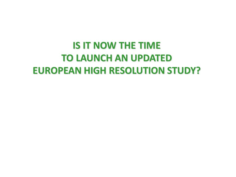 IS IT NOW THE TIME TO LAUNCH AN UPDATED EUROPEAN HIGH RESOLUTION STUDY