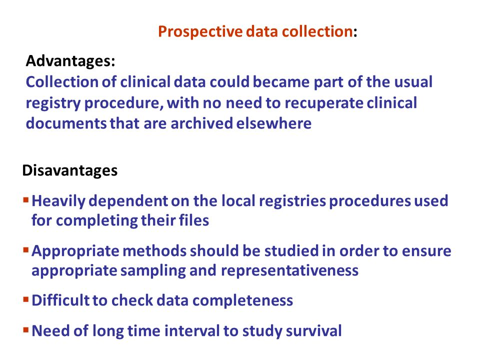Disavantages Heavily dependent on the local registries procedures used for completing their files Appropriate methods should be studied in order to ensure appropriate sampling and representativeness Difficult to check data completeness Need of long time interval to study survival Prospective data collection: Advantages: Collection of clinical data could became part of the usual registry procedure, with no need to recuperate clinical documents that are archived elsewhere