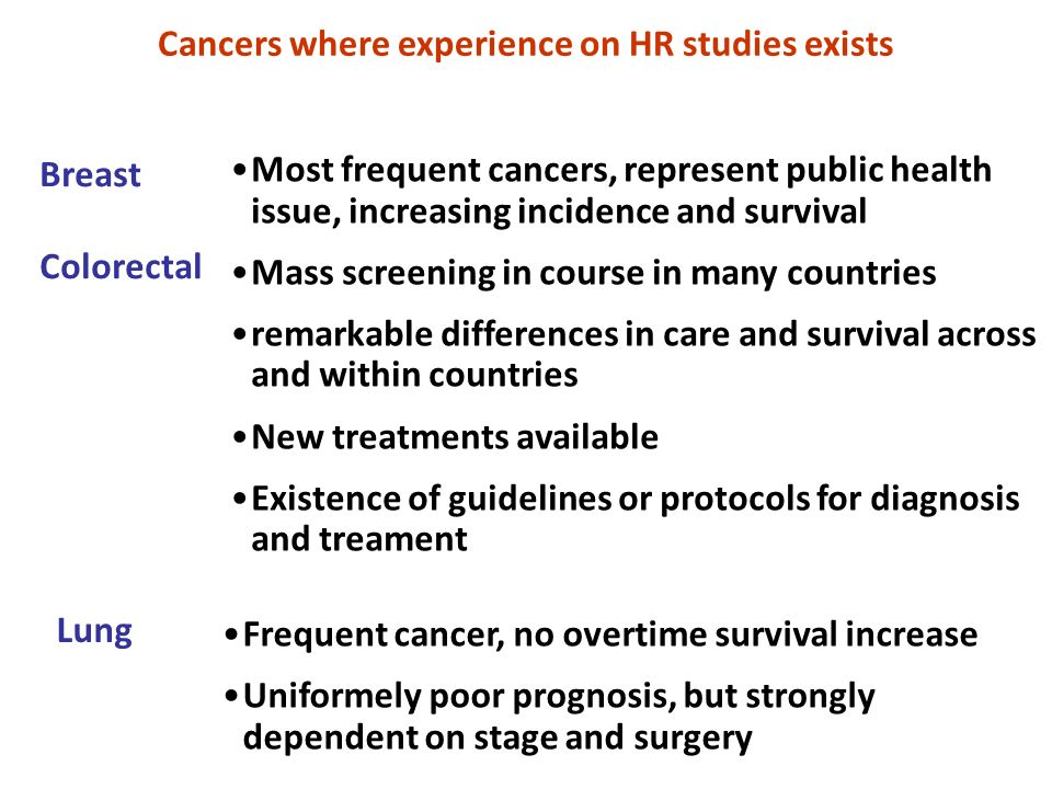 Cancers where experience on HR studies exists Breast Colorectal Most frequent cancers, represent public health issue, increasing incidence and survival Mass screening in course in many countries remarkable differences in care and survival across and within countries New treatments available Existence of guidelines or protocols for diagnosis and treament Lung Frequent cancer, no overtime survival increase Uniformely poor prognosis, but strongly dependent on stage and surgery