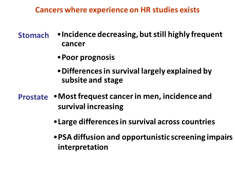 Prostate Stomach Incidence decreasing, but still highly frequent cancer Poor prognosis Differences in survival largely explained by subsite and stage Most frequest cancer in men, incidence and survival increasing Large differences in survival across countries PSA diffusion and opportunistic screening impairs interpretation Cancers where experience on HR studies exists