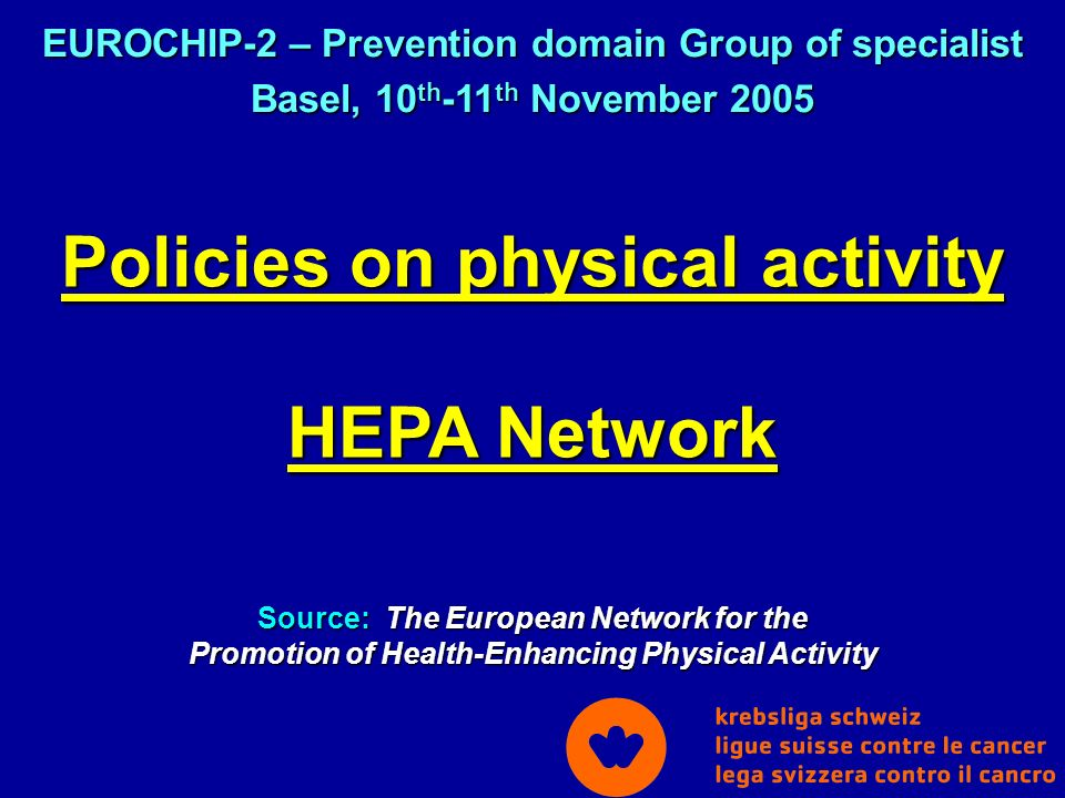 Policies on physical activity HEPA Network Source: The European Network for the Promotion of Health-Enhancing Physical Activity EUROCHIP-2 – Prevention domain Group of specialist Basel, 10 th -11 th November 2005