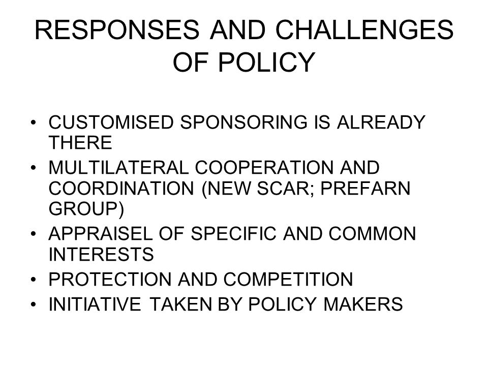 RESPONSES AND CHALLENGES OF POLICY CUSTOMISED SPONSORING IS ALREADY THERE MULTILATERAL COOPERATION AND COORDINATION (NEW SCAR; PREFARN GROUP) APPRAISEL OF SPECIFIC AND COMMON INTERESTS PROTECTION AND COMPETITION INITIATIVE TAKEN BY POLICY MAKERS