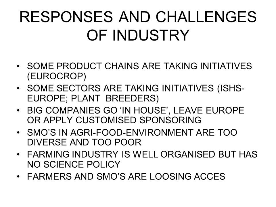 RESPONSES AND CHALLENGES OF INDUSTRY SOME PRODUCT CHAINS ARE TAKING INITIATIVES (EUROCROP) SOME SECTORS ARE TAKING INITIATIVES (ISHS- EUROPE; PLANT BREEDERS) BIG COMPANIES GO IN HOUSE, LEAVE EUROPE OR APPLY CUSTOMISED SPONSORING SMOS IN AGRI-FOOD-ENVIRONMENT ARE TOO DIVERSE AND TOO POOR FARMING INDUSTRY IS WELL ORGANISED BUT HAS NO SCIENCE POLICY FARMERS AND SMOS ARE LOOSING ACCES