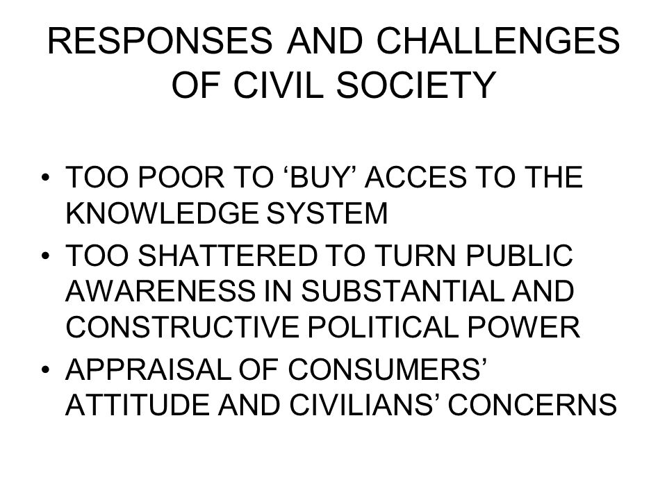 RESPONSES AND CHALLENGES OF CIVIL SOCIETY TOO POOR TO BUY ACCES TO THE KNOWLEDGE SYSTEM TOO SHATTERED TO TURN PUBLIC AWARENESS IN SUBSTANTIAL AND CONSTRUCTIVE POLITICAL POWER APPRAISAL OF CONSUMERS ATTITUDE AND CIVILIANS CONCERNS