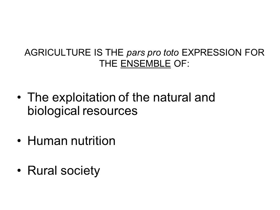 AGRICULTURE IS THE pars pro toto EXPRESSION FOR THE ENSEMBLE OF: The exploitation of the natural and biological resources Human nutrition Rural societ