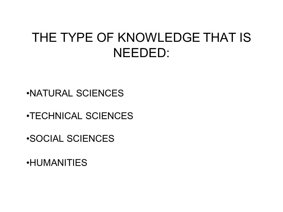 THE TYPE OF KNOWLEDGE THAT IS NEEDED: NATURAL SCIENCES TECHNICAL SCIENCES SOCIAL SCIENCES HUMANITIES