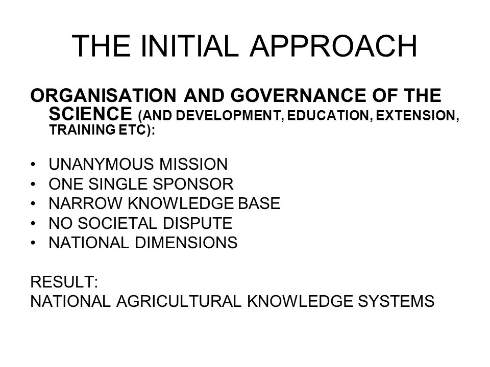 THE INITIAL APPROACH ORGANISATION AND GOVERNANCE OF THE SCIENCE (AND DEVELOPMENT, EDUCATION, EXTENSION, TRAINING ETC): UNANYMOUS MISSION ONE SINGLE SPONSOR NARROW KNOWLEDGE BASE NO SOCIETAL DISPUTE NATIONAL DIMENSIONS RESULT: NATIONAL AGRICULTURAL KNOWLEDGE SYSTEMS
