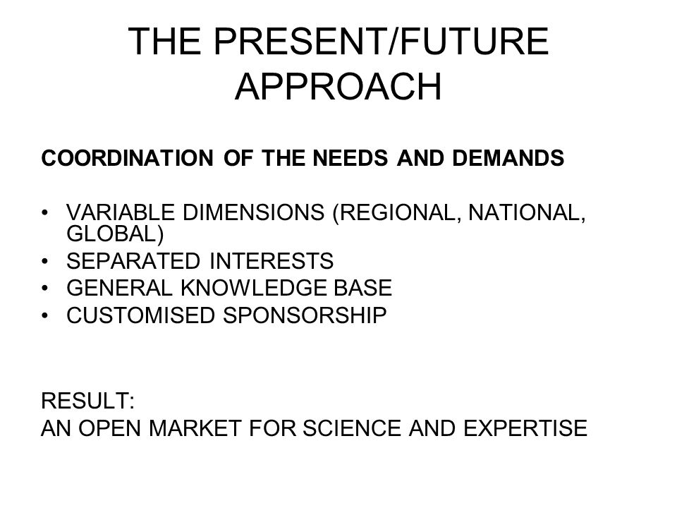 THE PRESENT/FUTURE APPROACH COORDINATION OF THE NEEDS AND DEMANDS VARIABLE DIMENSIONS (REGIONAL, NATIONAL, GLOBAL) SEPARATED INTERESTS GENERAL KNOWLED